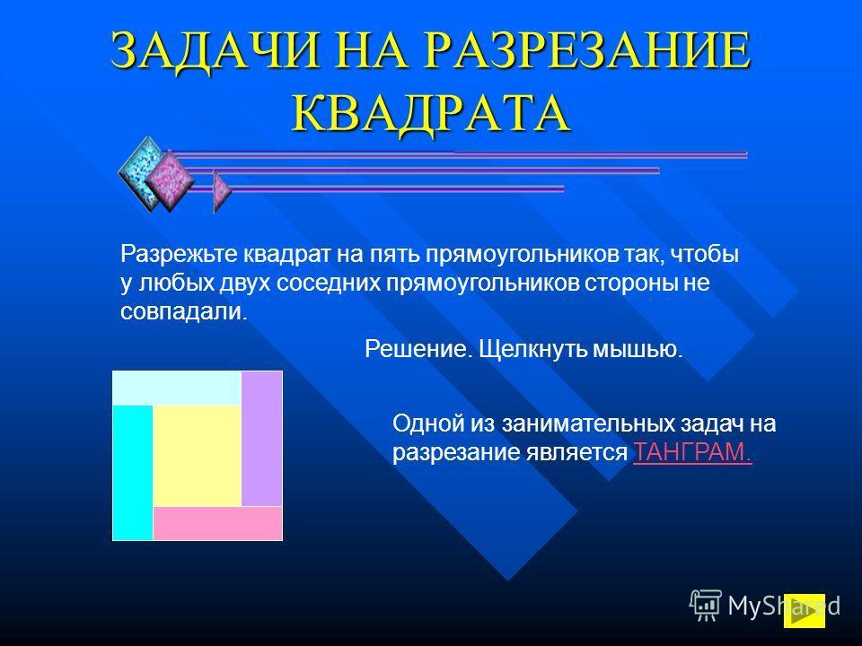 ЗАДАЧИ НА РАЗРЕЗАНИЕ КВАДРАТА Разрежьте квадрат на пять прямоугольников так, чтобы у любых двух соседних прямоугольников стороны не совпадали. Решение. Щелкнуть мышью. Одной из занимательных задач на разрезание является ТАНГРАМ.ТАНГРАМ.