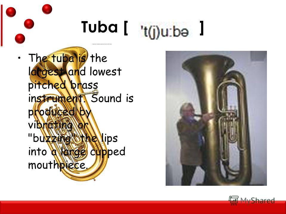 Tuba [ ] The tuba is the largest and lowest pitched brass instrument. Sound is produced by vibrating or buzzing the lips into a large cupped mouthpiece.