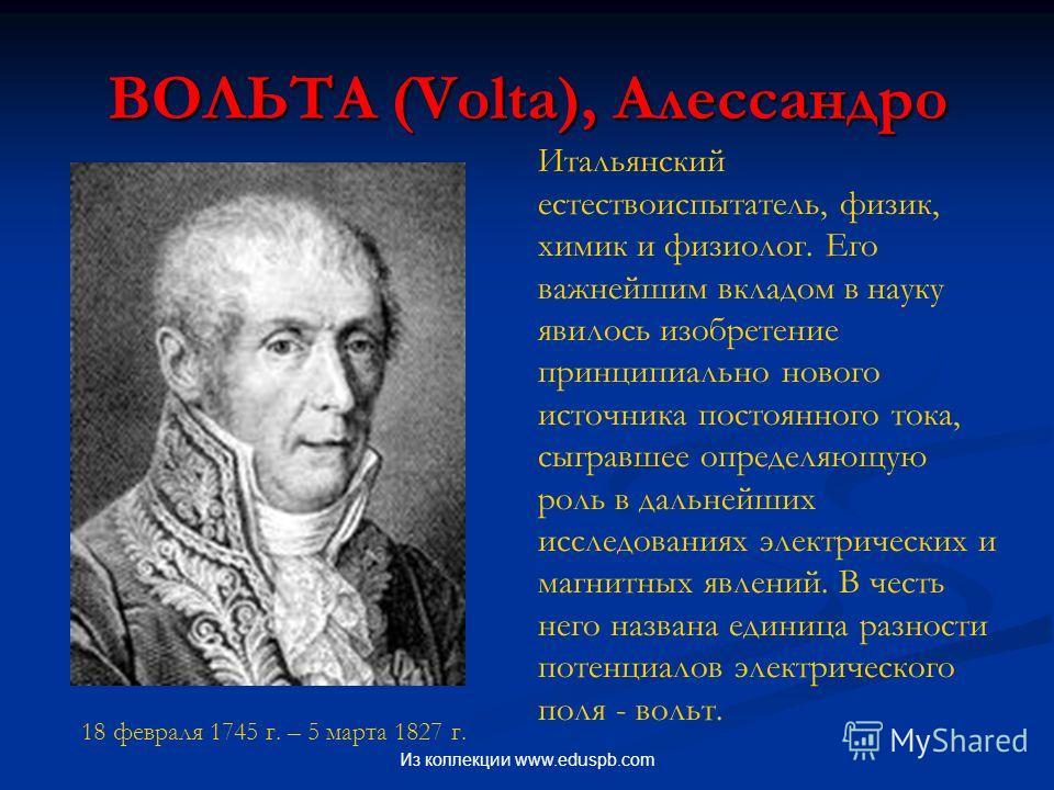 ВОЛЬТА (Volta), Алессандро 18 февраля 1745 г. – 5 марта 1827 г. Итальянский естествоиспытатель, физик, химик и физиолог. Его важнейшим вкладом в науку явилось изобретение принципиально нового источника постоянного тока, сыгравшее определяющую роль в