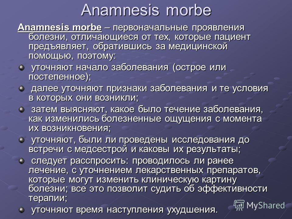 Anamnesis morbe Anamnesis morbe – первоначальные проявления болезни, отличающиеся от тех, которые пациент предъявляет, обратившись за медицинской помощью, поэтому: уточняют начало заболевания (острое или постепенное); уточняют начало заболевания (ост