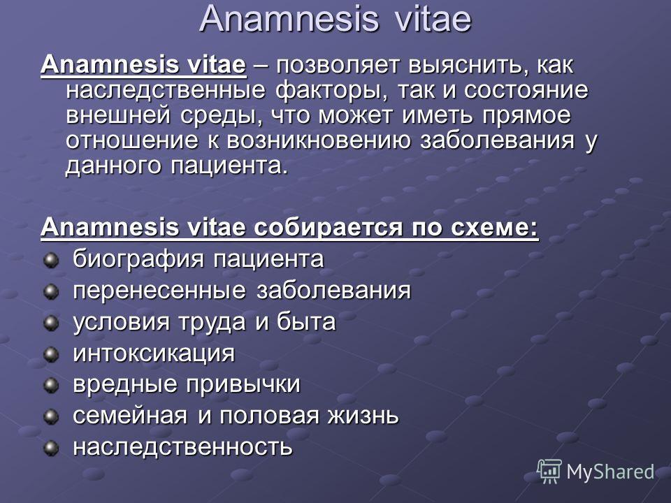 Anamnesis vitae Anamnesis vitae – позволяет выяснить, как наследственные факторы, так и состояние внешней среды, что может иметь прямое отношение к возникновению заболевания у данного пациента. Anamnesis vitae собирается по схеме: биография пациента