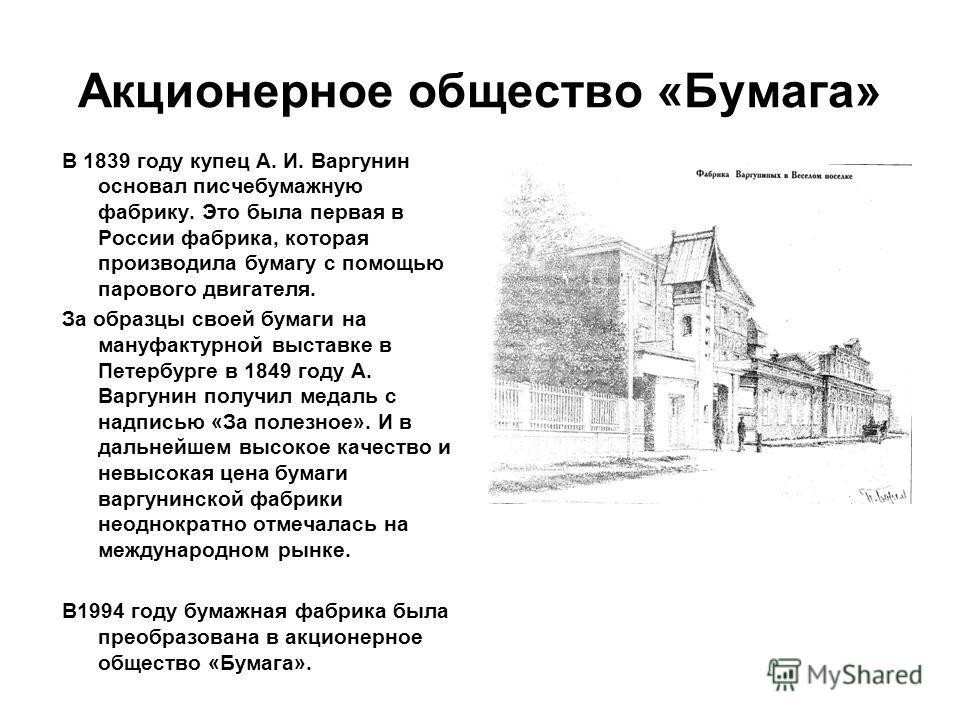 Акционерное общество «Бумага» В 1839 году купец А. И. Варгунин основал писчебумажную фабрику. Это была первая в России фабрика, которая производила бумагу с помощью парового двигателя. За образцы своей бумаги на мануфактурной выставке в Петербурге в