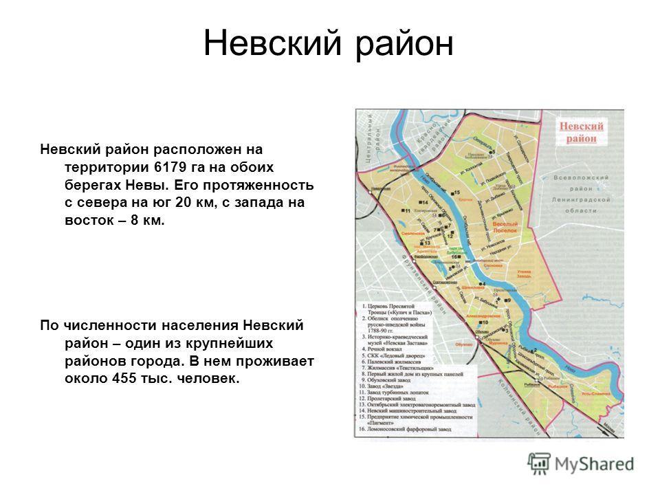 Невский район Невский район расположен на территории 6179 га на обоих берегах Невы. Его протяженность с севера на юг 20 км, с запада на восток – 8 км. По численности населения Невский район – один из крупнейших районов города. В нем проживает около 4