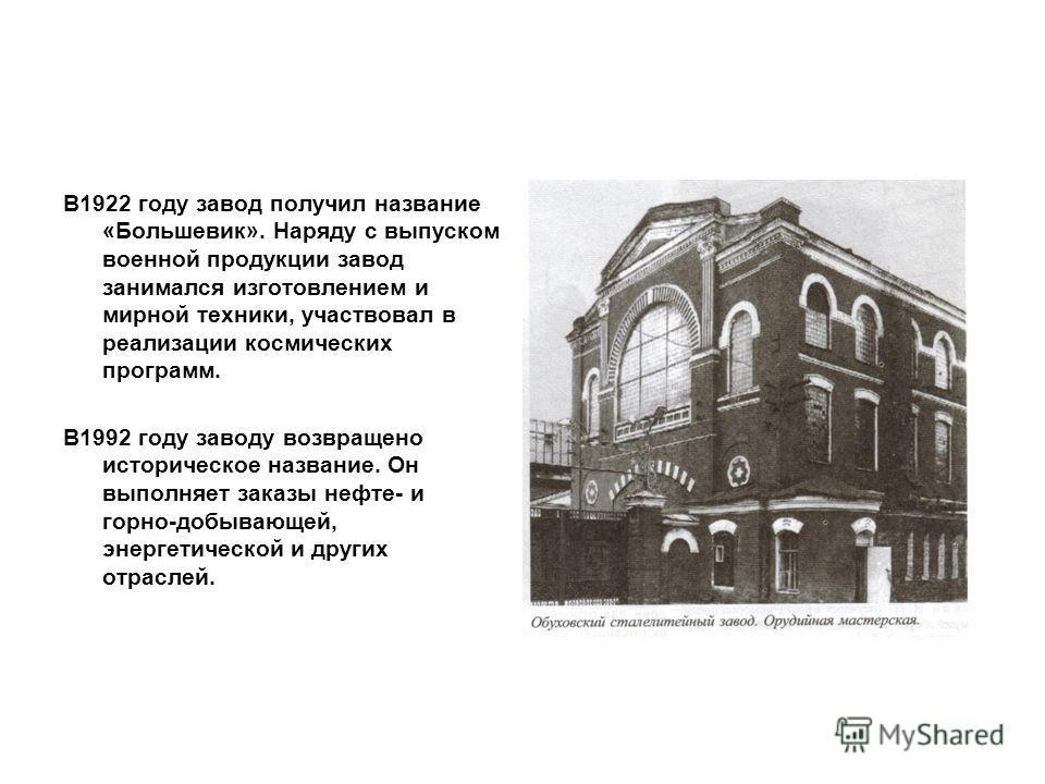 В1922 году завод получил название «Большевик». Наряду с выпуском военной продукции завод занимался изготовлением и мирной техники, участвовал в реализации космических программ. В1992 году заводу возвращено историческое название. Он выполняет заказы н