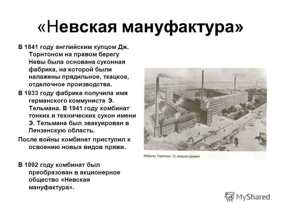 «Невская мануфактура» В 1841 году английским купцом Дж. Торнтоном на правом берегу Невы была основана суконная фабрика, на которой были налажены прядильное, ткацкое, отделочное производства. В 1933 году фабрика получила имя германского коммуниста Э.
