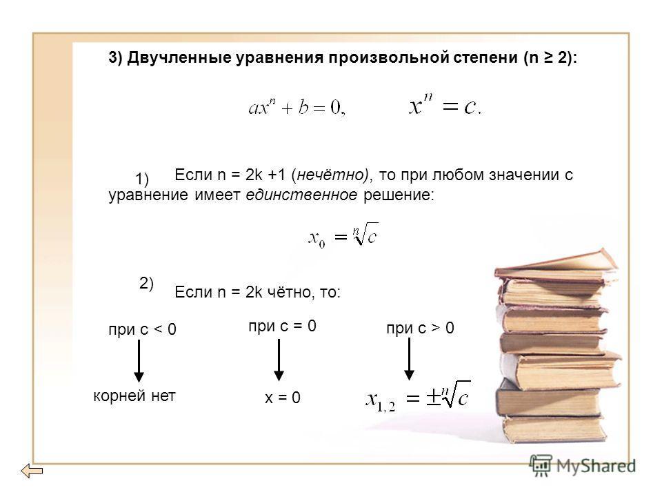 3) Двучленные уравнения произвольной степени (n 2): Если n = 2k +1 (нечётно), то при любом значении с уравнение имеет единственное решение: Если n = 2k чётно, то: при с < 0 корней нет при с = 0 х = 0 при с > 0 1) 2)