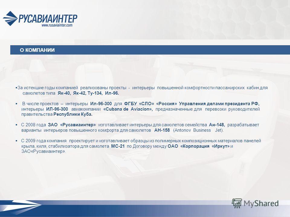 За истекшие годы компанией реализованы проекты - интерьеры повышенной комфортности пассажирских кабин для самолетов типа Як-40, Як-42, Ту-134, Ил-96. В числе проектов – интерьеры Ил-96-300 для ФГБУ «СЛО» «Россия» Управления делами президента РФ, инте