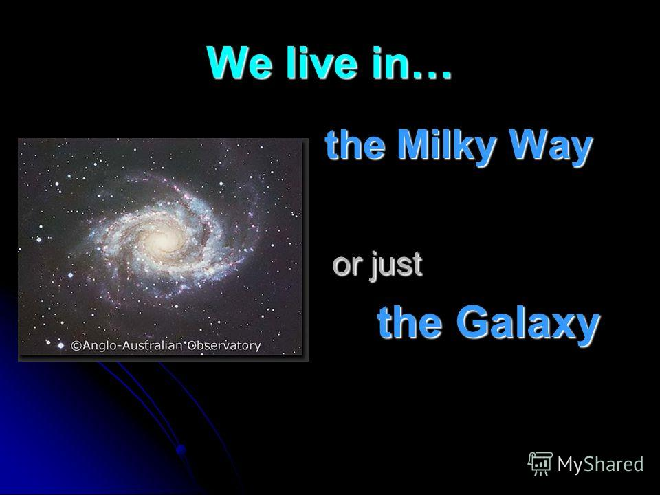 We live in… the Milky Way the Milky Way or just or just the Galaxy the Galaxy