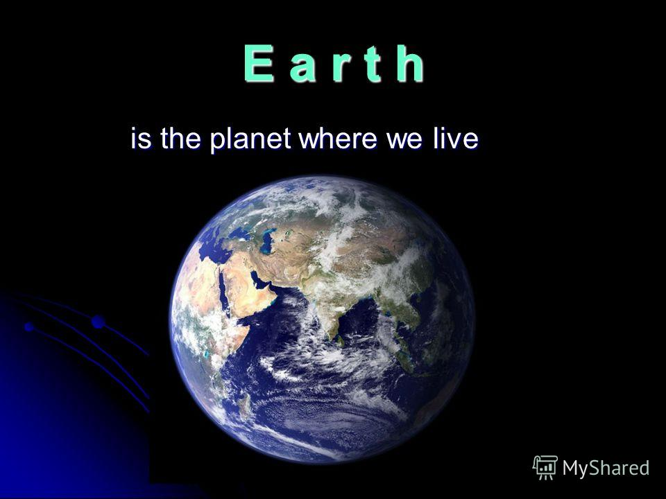 E a r t h is the planet where we live is the planet where we live