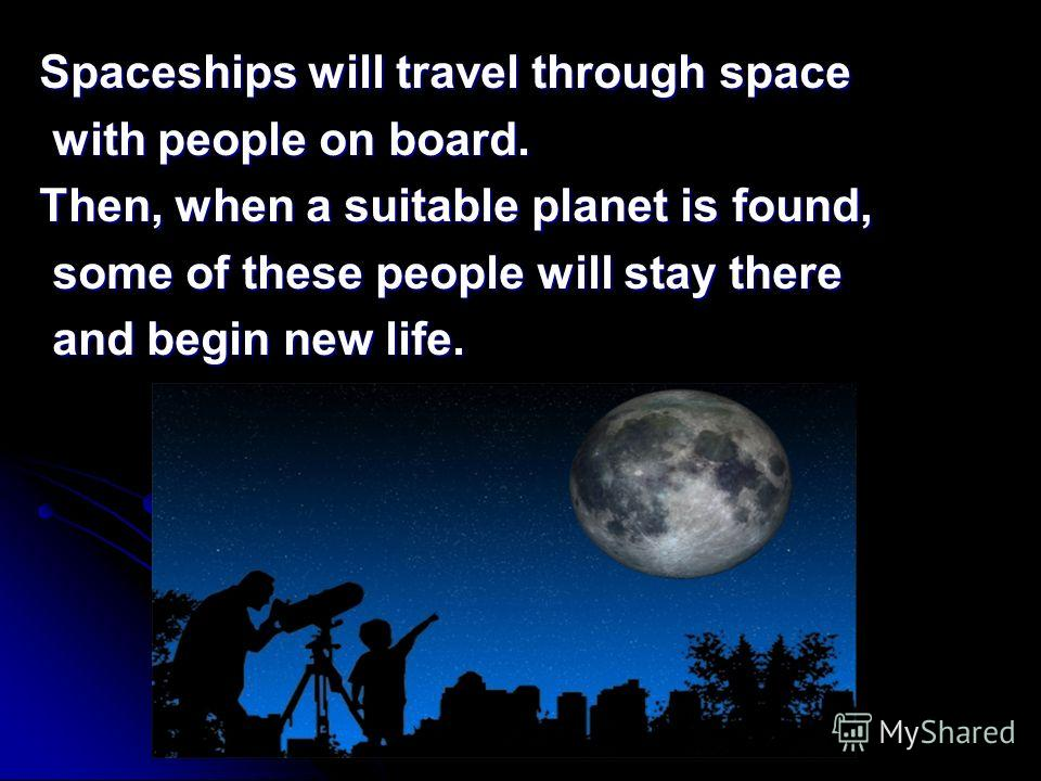 Spaceships will travel through space with people on board. with people on board. Then, when a suitable planet is found, some of these people will stay there some of these people will stay there and begin new life. and begin new life.