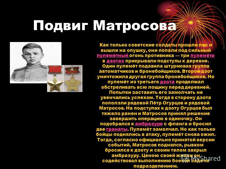 Подвиг Матросова Как только советские солдаты прошли лес и вышли на опушку, они попали под сильный пулемётный огонь противника три пулемёта в дзотах прикрывали подступы к деревне. Один пулемёт подавила штурмовая группа автоматчиков и бронебойщиков. В