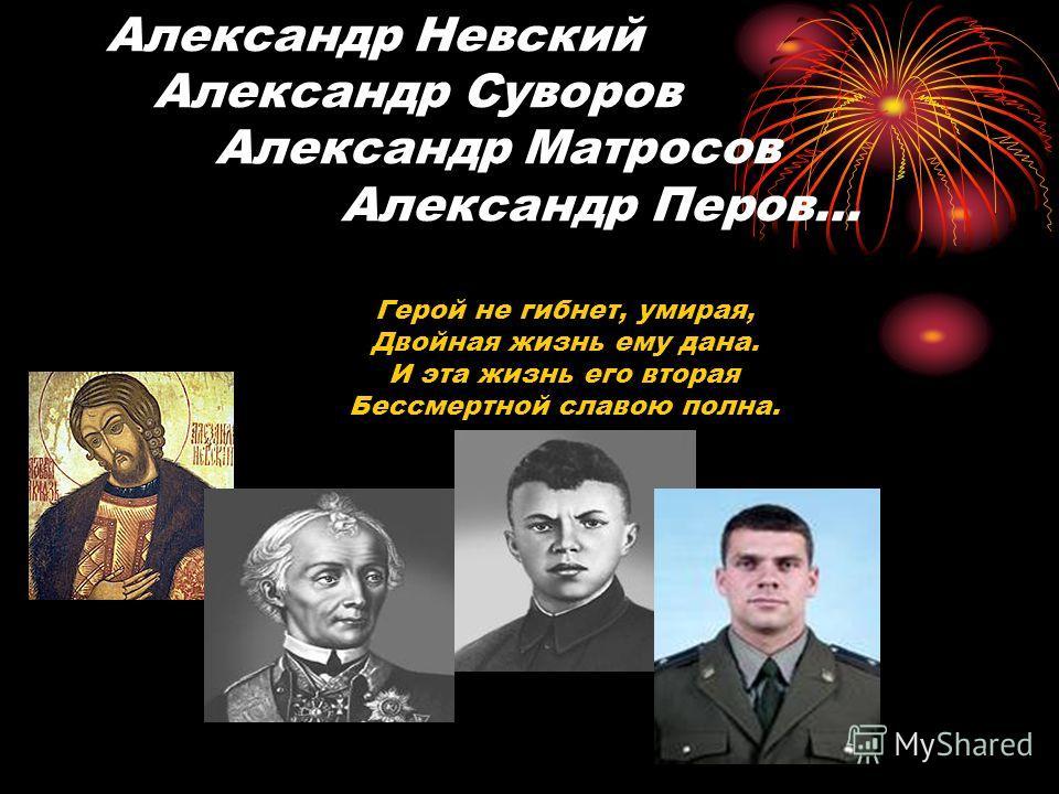 Александр Невский Александр Суворов Александр Матросов Александр Перов… Герой не гибнет, умирая, Двойная жизнь ему дана. И эта жизнь его вторая Бессмертной славою полна.