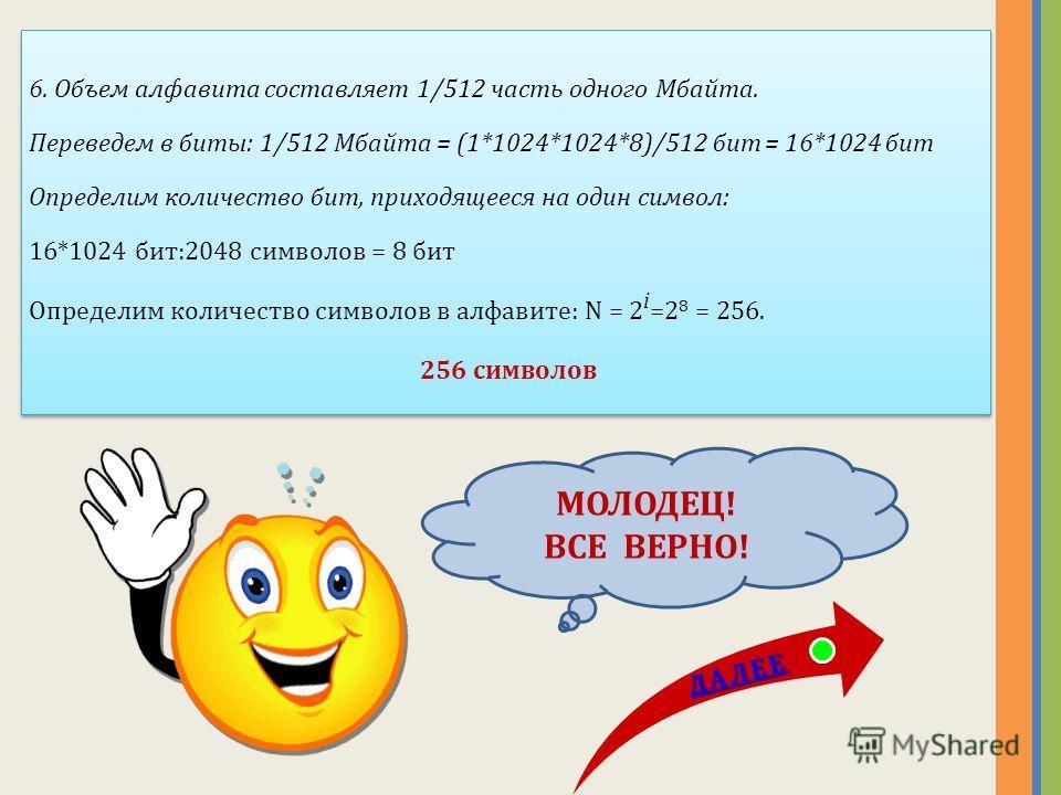 6. Какова мощность алфавита, с помощью которого записано сообщение, содержащее 2048 символов, если его объем составляет 1/512 часть одного Мбайта? А) 256 А) 256 Б) 128 Б) 128 В) 8 В) 8