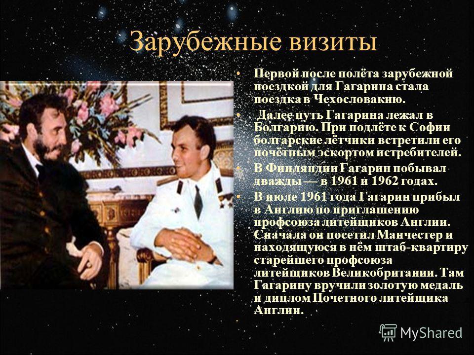 Зарубежные визиты Первой после полёта зарубежной поездкой для Гагарина стала поездка в Чехословакию. Далее путь Гагарина лежал в Болгарию. При подлёте к Софии болгарские лётчики встретили его почётным эскортом истребителей. В Финляндии Гагарин побыва