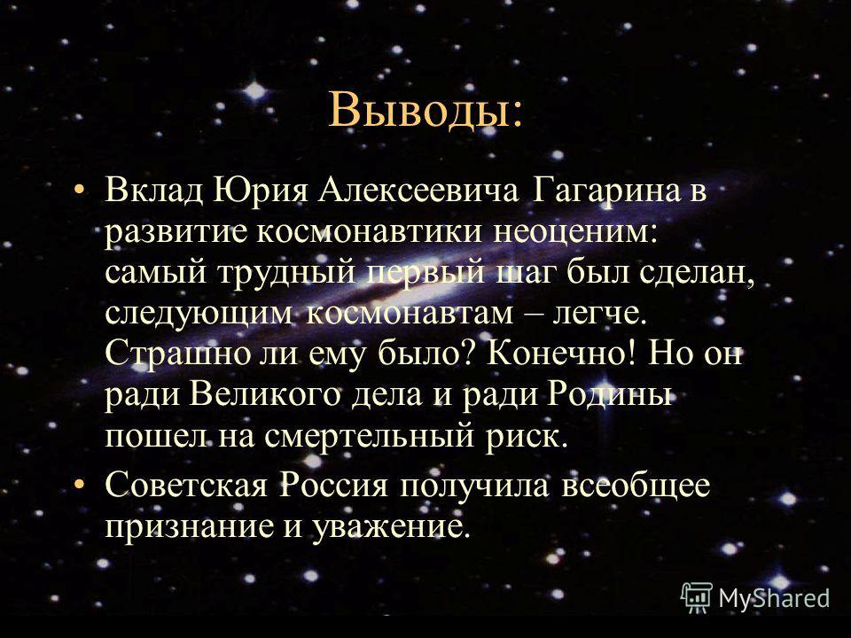 Выводы: Вклад Юрия Алексеевича Гагарина в развитие космонавтики неоценим: самый трудный первый шаг был сделан, следующим космонавтам – легче. Страшно ли ему было? Конечно! Но он ради Великого дела и ради Родины пошел на смертельный риск. Советская Ро