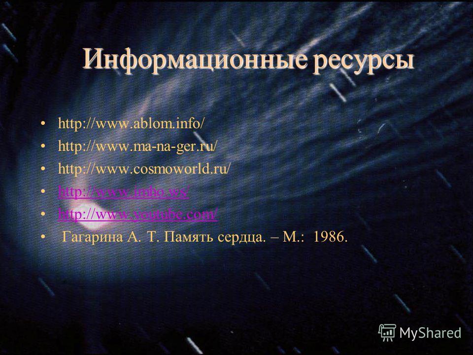 Информационные ресурсы http://www.ablom.info/ http://www.ma-na-ger.ru/ http://www.cosmoworld.ru/ http://www.imho.ws/ http://www.youtube.com/http://www.youtube.com/ Гагарина А. Т. Память сердца. – М.: 1986.