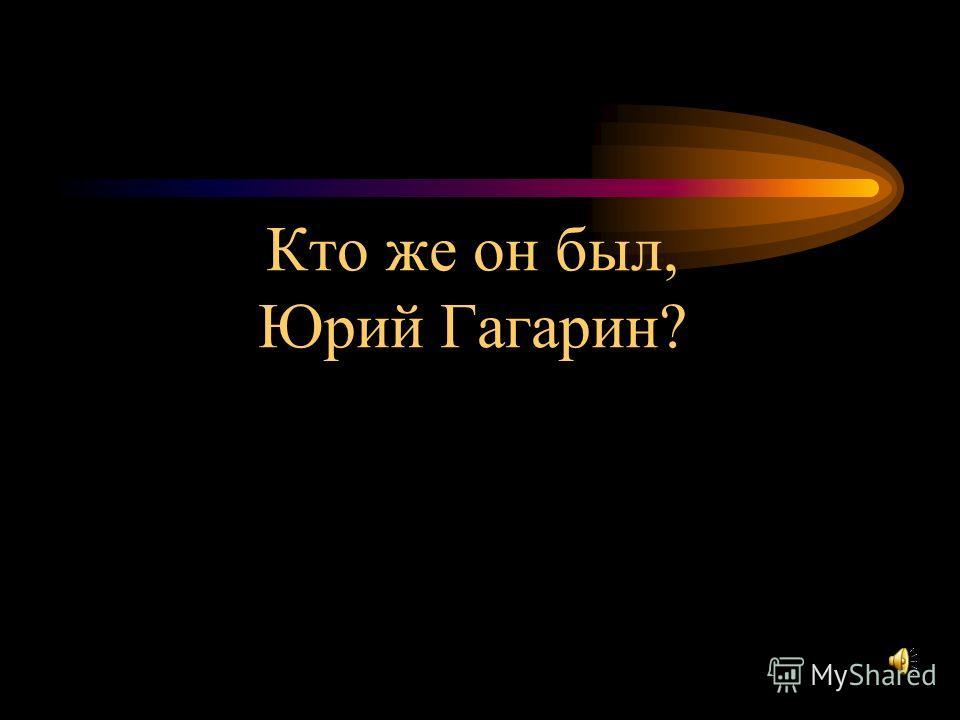 Кто же он был, Юрий Гагарин?