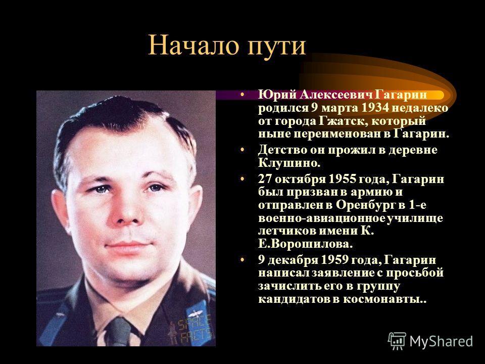 Начало пути Юрий Алексеевич Гагарин родился 9 марта 1934 недалеко от города Гжатск, который ныне переименован в Гагарин. Детство он прожил в деревне Клушино. 27 октября 1955 года, Гагарин был призван в армию и отправлен в Оренбург в 1-е военно-авиаци