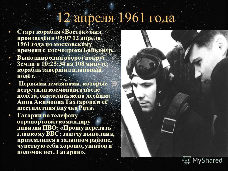 12 апреля 1961 года Старт корабля «Восток» был произведён в 09:07 12 апреля 1961 года по московскому времени с космодрома Байконур. Выполнив один оборот вокруг Земли в 10:25:34 на 108 минуте, корабль завершил плановый полёт. Первыми землянами, которы