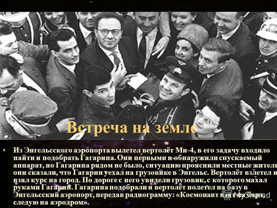 Из Энгельcского аэропорта вылетел вертолёт Ми-4, в его задачу входило найти и подобрать Гагарина. Они первыми и обнаружили спускаемый аппарат, но Гагарина рядом не было, ситуацию прояснили местные жители, они сказали, что Гагарин уехал на грузовике в