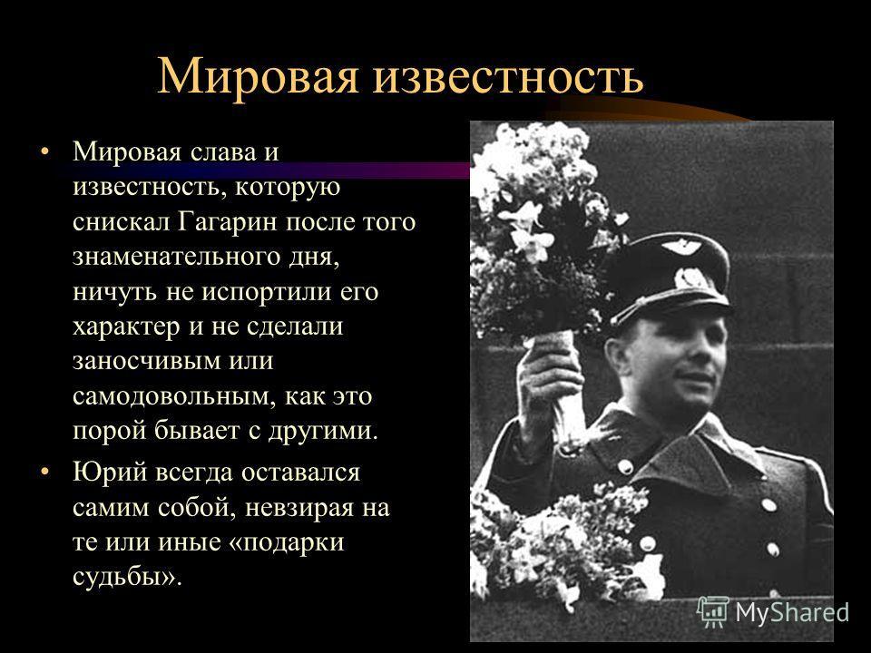Мировая известность Мировая слава и известность, которую снискал Гагарин после того знаменательного дня, ничуть не испортили его характер и не сделали заносчивым или самодовольным, как это порой бывает с другими. Юрий всегда оставался самим собой, не