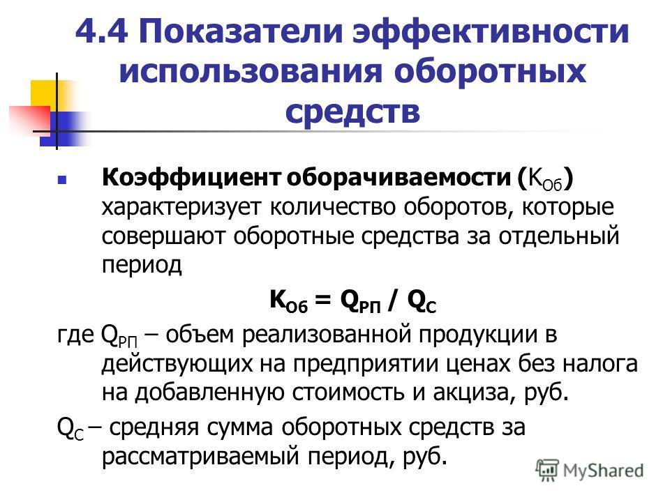 4.4 Показатели эффективности использования оборотных средств Коэффициент оборачиваемости (K Об ) характеризует количество оборотов, которые совершают оборотные средства за отдельный период K Об = Q РП / Q С где Q РП – объем реализованной продукции в