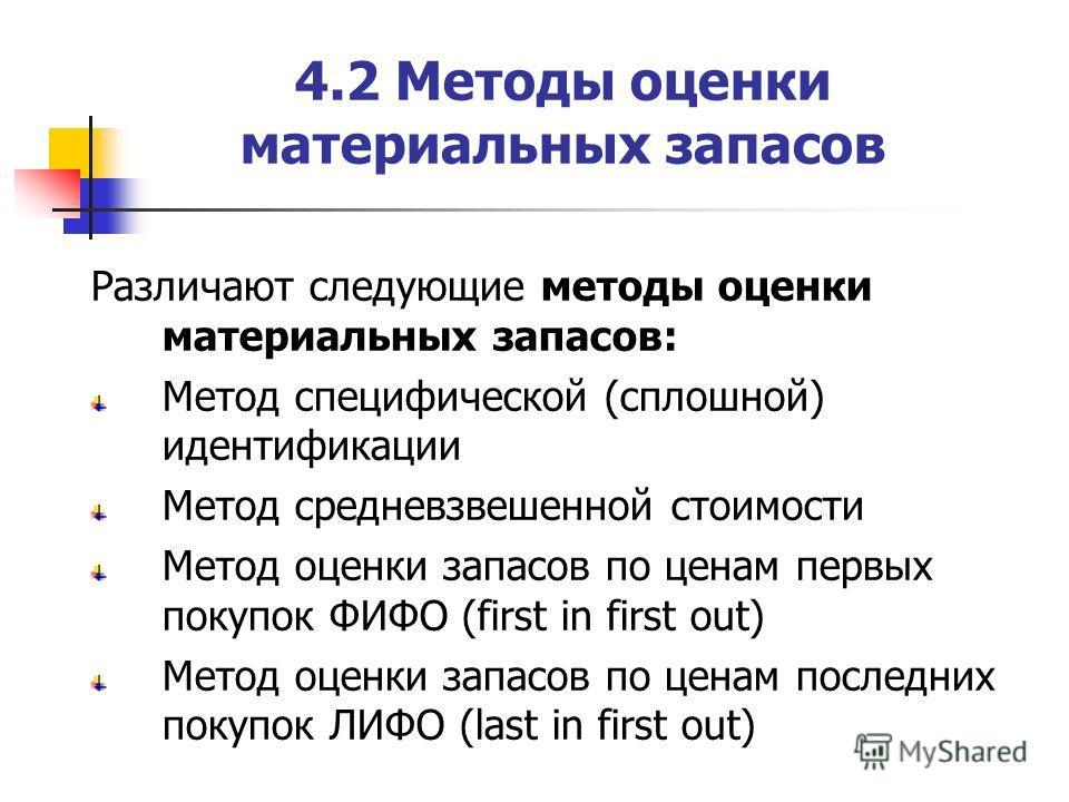 4.2 Методы оценки материальных запасов Различают следующие методы оценки материальных запасов: Метод специфической (сплошной) идентификации Метод средневзвешенной стоимости Метод оценки запасов по ценам первых покупок ФИФО (first in first out) Метод