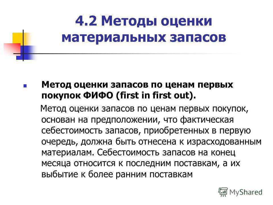 4.2 Методы оценки материальных запасов Метод оценки запасов по ценам первых покупок ФИФО (first in first out). Метод оценки запасов по ценам первых покупок, основан на предположении, что фактическая себестоимость запасов, приобретенных в первую очере