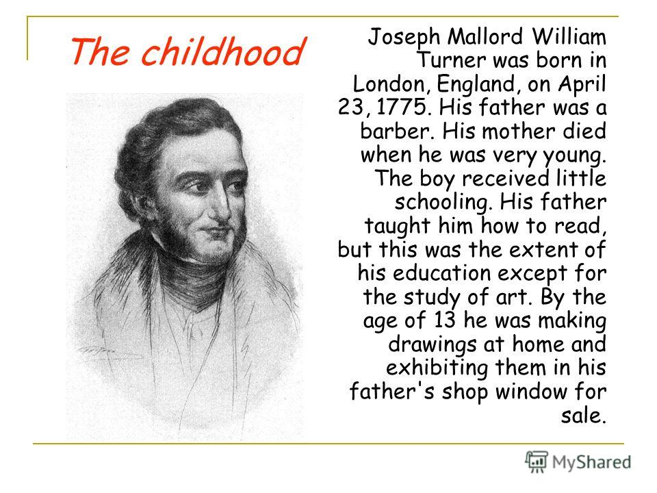 Joseph Mallord William Turner was born in London, England, on April 23, 1775. His father was a barber. His mother died when he was very young. The boy received little schooling. His father taught him how to read, but this was the extent of his educat