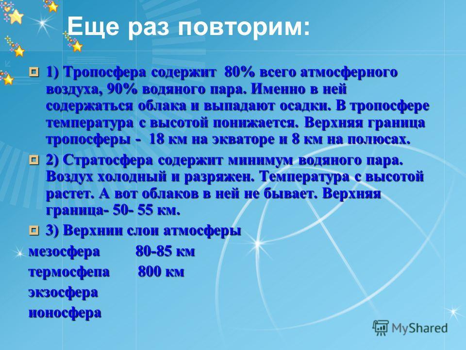 Еще раз повторим: 1) Тропосфера содержит 80% всего атмосферного воздуха, 90% водяного пара. Именно в ней содержаться облака и выпадают осадки. В тропосфере температура с высотой понижается. Верхняя граница тропосферы - 18 км на экваторе и 8 км на пол