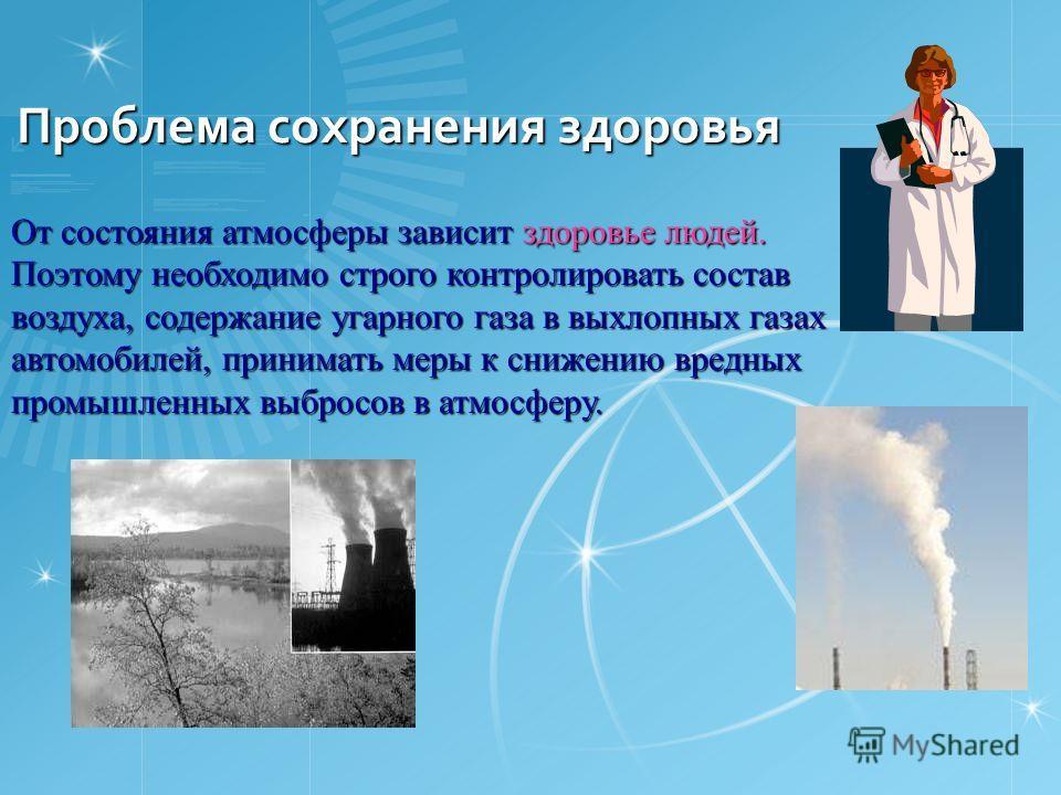 Проблема сохранения здоровья От состояния атмосферы зависит здоровье людей. Поэтому необходимо строго контролировать состав воздуха, содержание угарного газа в выхлопных газах автомобилей, принимать меры к снижению вредных промышленных выбросов в атм