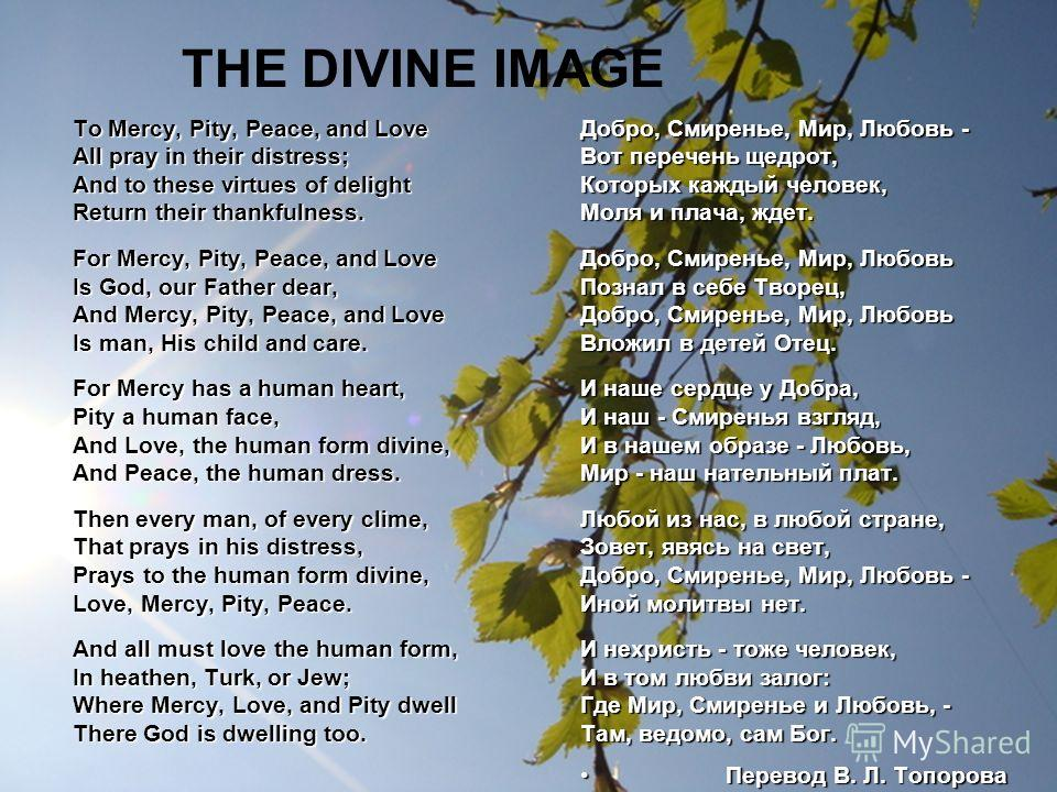 THE DIVINE IMAGE To Mercy, Pity, Peace, and Love All pray in their distress; And to these virtues of delight Return their thankfulness. For Mercy, Pity, Peace, and Love Is God, our Father dear, And Mercy, Pity, Peace, and Love Is man, His child and c