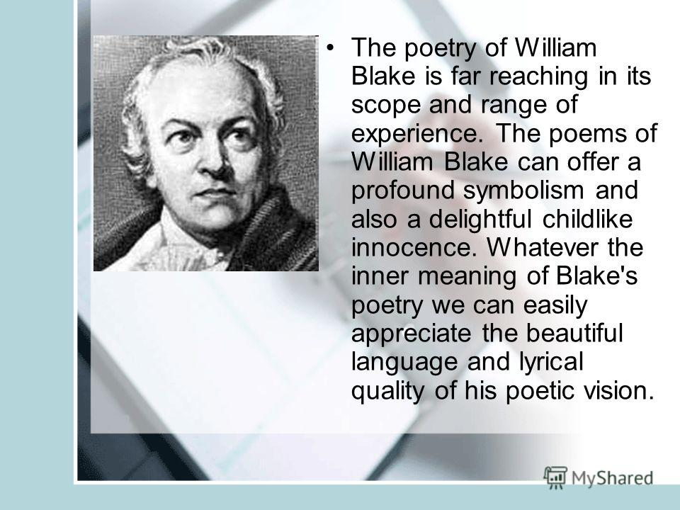The poetry of William Blake is far reaching in its scope and range of experience. The poems of William Blake can offer a profound symbolism and also a delightful childlike innocence. Whatever the inner meaning of Blake's poetry we can easily apprecia