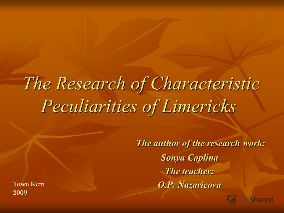 The Research of Characteristic Peculiarities of Limericks The Research of Characteristic Peculiarities of Limericks The author of the research work: The author of the research work: Sonya Caplina The teacher: O.P. Nazaricova Town Kem 2009