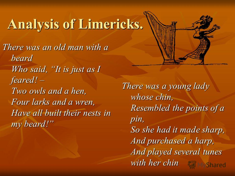 Analysis of Limericks. There was an old man with a beard Who said, It is just as I feared! – Two owls and a hen, Four larks and a wren, Have all built their nests in my beard! There was a young lady whose chin, Resembled the points of a pin, So she h