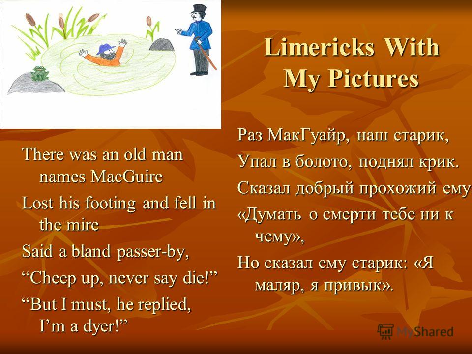 Limericks With My Pictures There was an old man names MacGuire Lost his footing and fell in the mire Said a bland passer-by, Cheep up, never say die! But I must, he replied, Im a dyer! Раз МакГуайр, наш старик, Упал в болото, поднял крик. Сказал добр