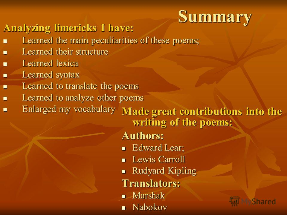 Summary Analyzing limericks I have: Learned the main peculiarities of these poems; Learned the main peculiarities of these poems; Learned their structure Learned their structure Learned lexica Learned lexica Learned syntax Learned syntax Learned to t