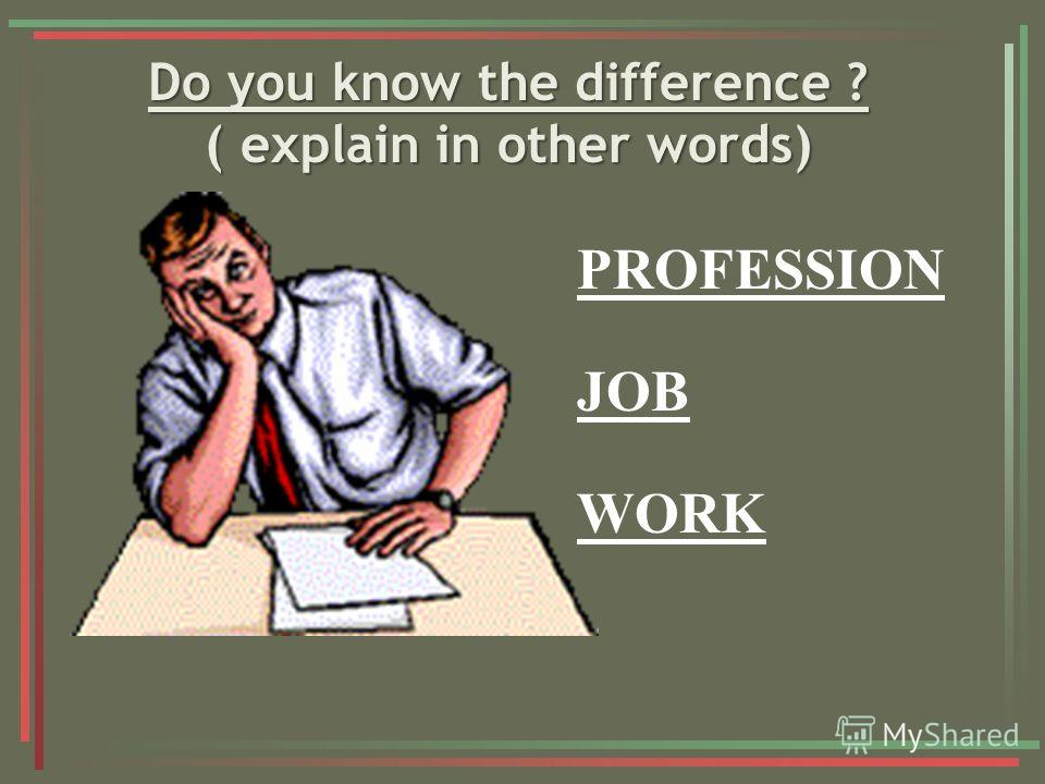 Do you know the difference ? ( explain in other words) Do you know the difference ? ( explain in other words) PROFESSION JOB WORK