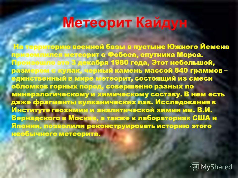 Метеорит Кайдун На территорию военной базы в пустыне Южного Йемена приземлился метеорит с Фобоса, спутника Марса. Произошло это 3 декабря 1980 года, Этот небольшой, размером с кулак, черный камень массой 840 граммов – единственный в мире метеорит, со