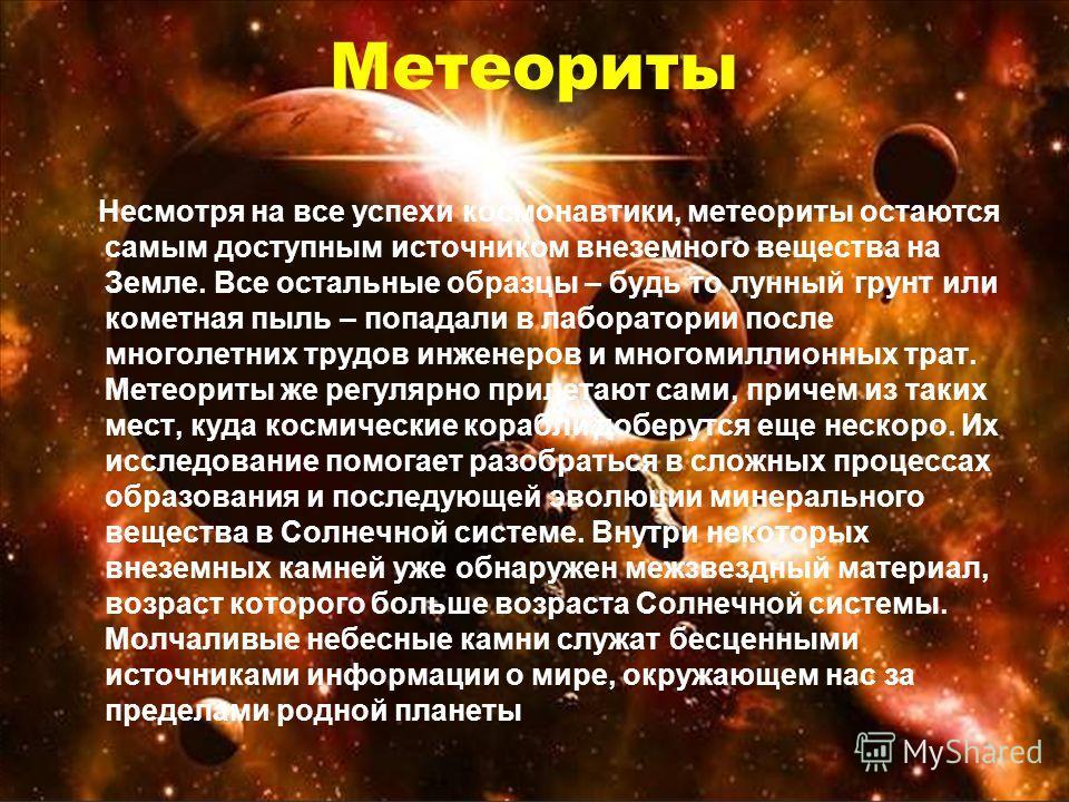 Метеориты Несмотря на все успехи космонавтики, метеориты остаются самым доступным источником внеземного вещества на Земле. Все остальные образцы – будь то лунный грунт или кометная пыль – попадали в лаборатории после многолетних трудов инженеров и мн