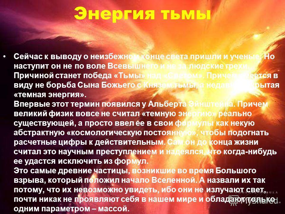 Энергия тьмы Сейчас к выводу о неизбежном конце света пришли и ученые. Но наступит он не по воле Всевышнего и не за людские грехи. Причиной станет победа «Тьмы» над «Светом». Причем имеется в виду не борьба Сына Божьего с Князем тьмы, а недавно откры