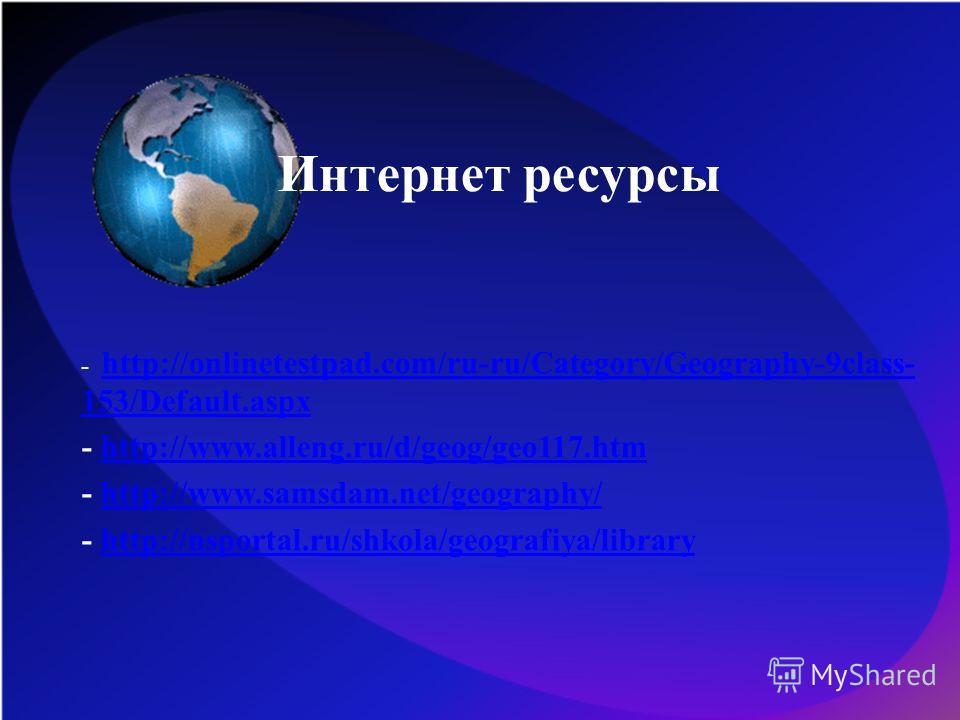 Интернет ресурсы - http://onlinetestpad.com/ru-ru/Category/Geography-9class- 153/Default.aspx http://onlinetestpad.com/ru-ru/Category/Geography-9class- 153/Default.aspx - http://www.alleng.ru/d/geog/geo117.htmhttp://www.alleng.ru/d/geog/geo117.htm -