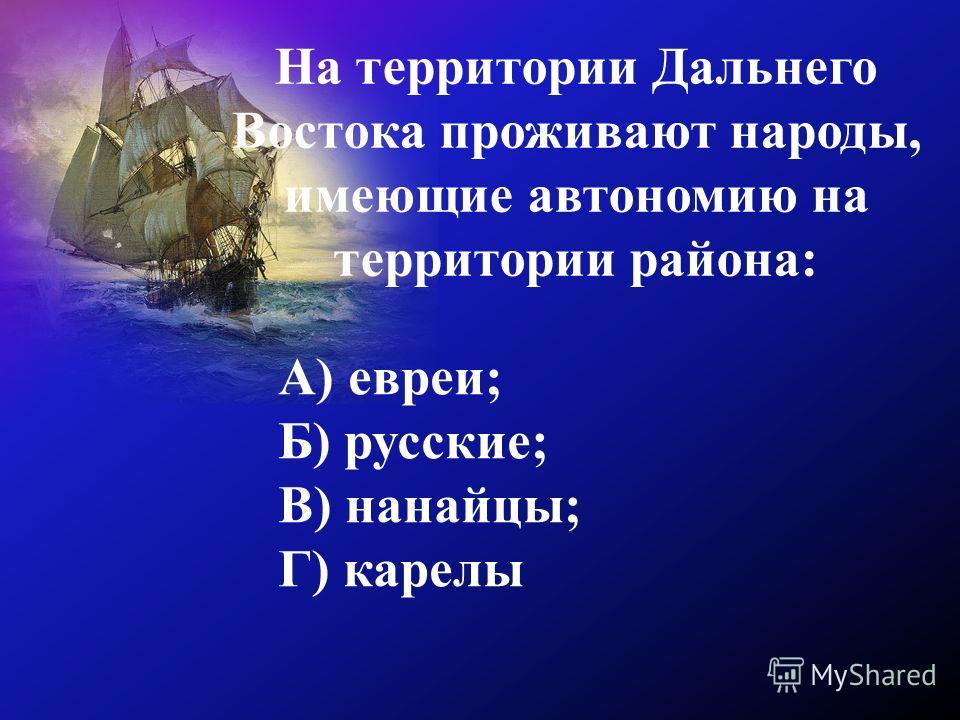 На территории Дальнего Востока проживают народы, имеющие автономию на территории района: А) евреи; Б) русские; В) нанайцы; Г) карелы