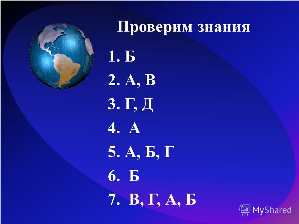 Проверим знания 1.Б 2.А, В 3.Г, Д 4. А 5.А, Б, Г 6. Б 7. В, Г, А, Б