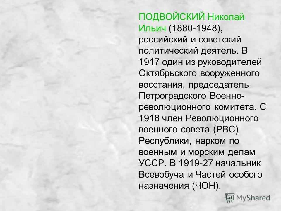 ПОДВОЙСКИЙ Николай Ильич (1880-1948), российский и советский политический деятель. В 1917 один из руководителей Октябрьского вооруженного восстания, председатель Петроградского Военно- революционного комитета. С 1918 член Революционного военного сове