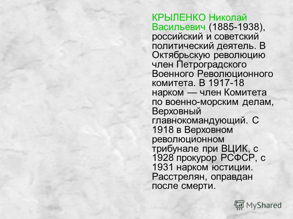 КРЫЛЕНКО Николай Васильевич (1885-1938), российский и советский политический деятель. В Октябрьскую революцию член Петроградского Военного Революционного комитета. В 1917-18 нарком член Комитета по военно-морским делам, Верховный главнокомандующий. С