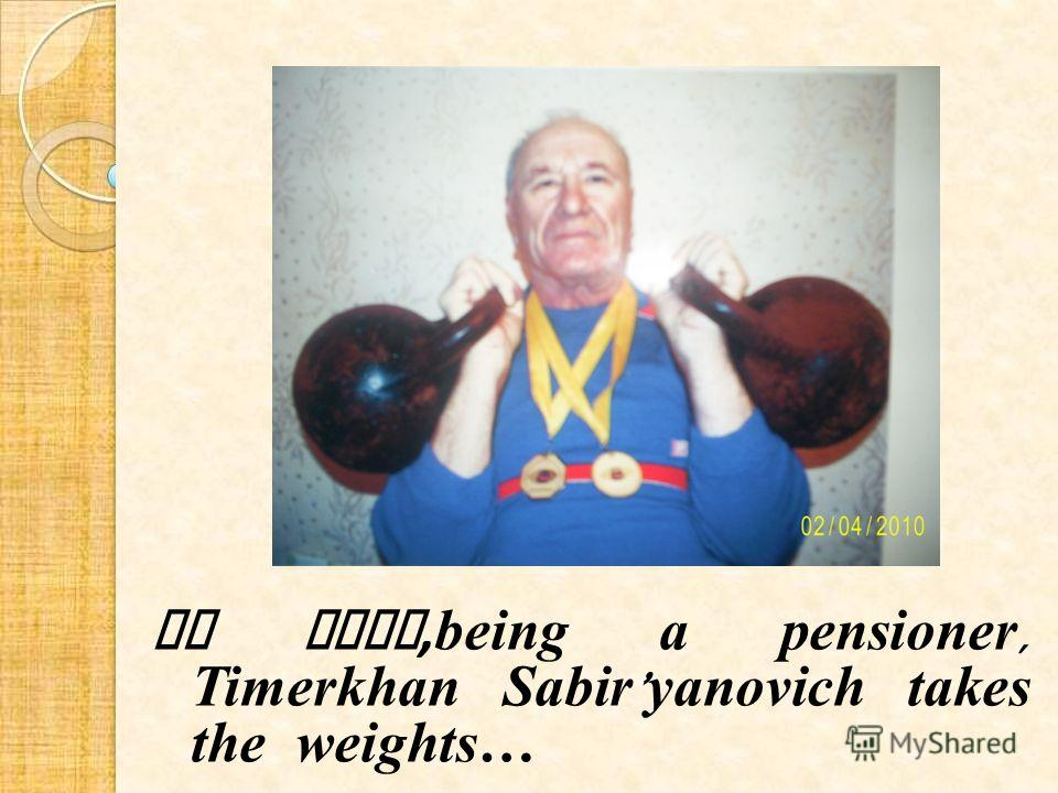 At last, being a pensioner, Timerkhan Sabir yanovich takes the weights…