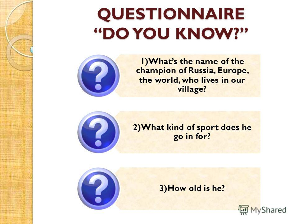 QUESTIONNAIRE DO YOU KNOW? 1)Whats the name of the champion of Russia, Europe, the world, who lives in our village? 2)What kind of sport does he go in for? 3)How old is he?