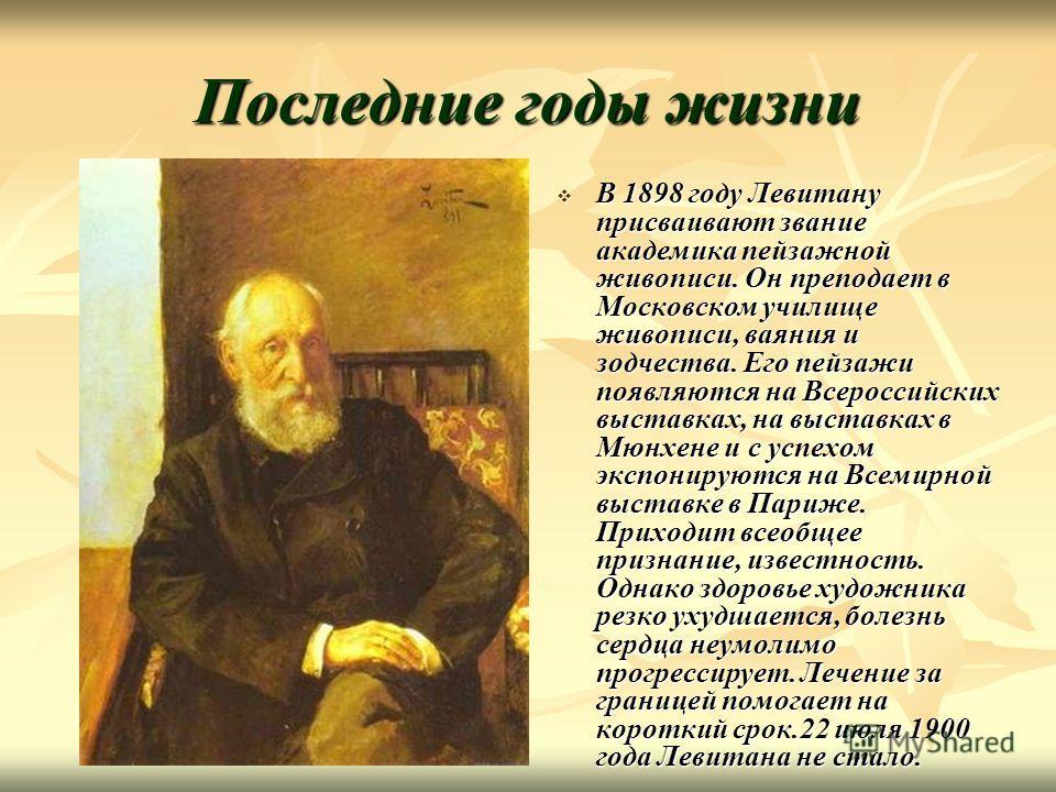 Последние годы жизни В 1898 году Левитану присваивают звание академика пейзажной живописи. Он преподает в Московском училище живописи, ваяния и зодчества. Его пейзажи появляются на Всероссийских выставках, на выставках в Мюнхене и с успехом экспониру