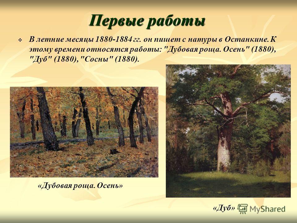 Первые работы В летние месяцы 1880-1884 гг. он пишет с натуры в Останкине. К этому времени относятся работы: Дубовая роща. Осень (1880), Дуб (1880), Сосны (1880). «Дубовая роща. Осень» «Дуб»